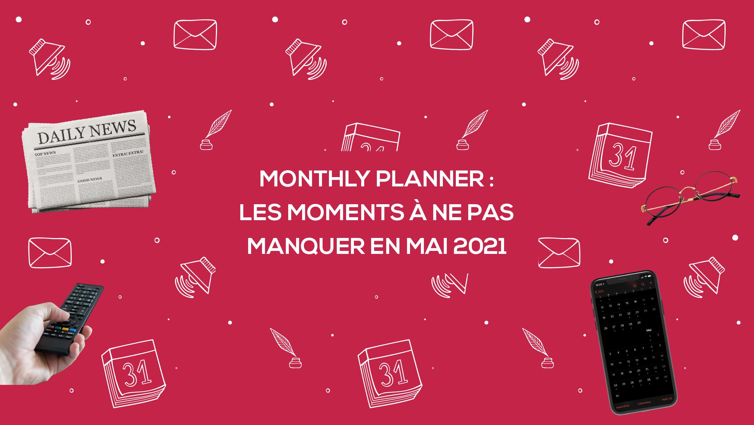 Monthly Planner : les moments à ne pas manquer en mai 2021